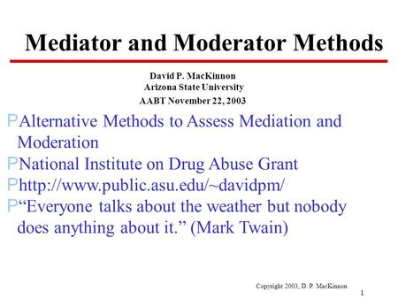 Copyright 2003, D. P. MacKinnon 1 Mediator and Moderator Methods David P. MacKinnon Arizona State University AABT November 22, 2003 PAlternative Methods.
