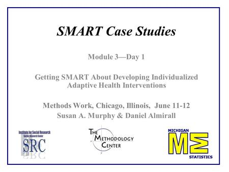 SMART Case Studies Module 3—Day 1 Getting SMART About Developing Individualized Adaptive Health Interventions Methods Work, Chicago, Illinois, June 11-12.