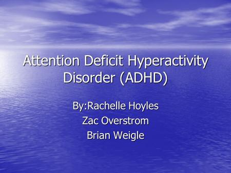 Attention Deficit Hyperactivity Disorder (ADHD) By:Rachelle Hoyles Zac Overstrom Brian Weigle.
