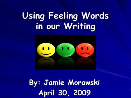Using Feeling Words in our Writing By: Jamie Morawski April 30, 2009.