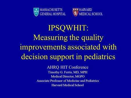 IPSQWHIT: Measuring the quality improvements associated with decision support in pediatrics AHRQ HIT Conference Timothy G. Ferris, MD, MPH Medical Director,