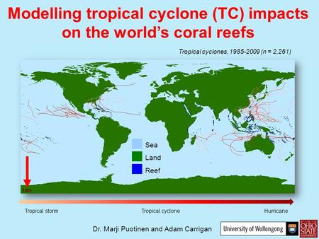 Sea Land Reef Tropical cyclones, 1985-2009 (n = 2,261) Tropical storm Tropical cyclone Hurricane Dr. Marji Puotinen and Adam Carrigan Modelling tropical.