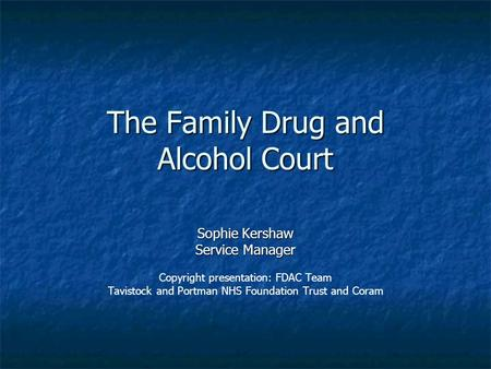 The Family Drug and Alcohol Court Sophie Kershaw Service Manager Copyright presentation: FDAC Team Tavistock and Portman NHS Foundation Trust and Coram.