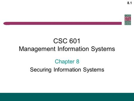 8.1 CSC 601 Management Information Systems Chapter 8 Securing Information Systems.