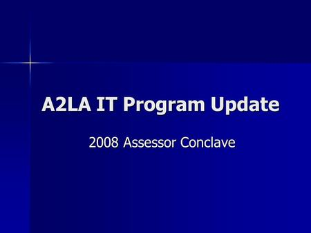 A2LA IT Program Update 2008 Assessor Conclave. A2LA IT Accreditation Scope - Any aspect of a hardware and or software environment that is under test Scope.