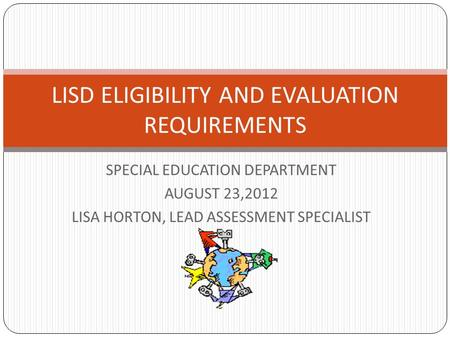SPECIAL EDUCATION DEPARTMENT AUGUST 23,2012 LISA HORTON, LEAD ASSESSMENT SPECIALIST LISD ELIGIBILITY AND EVALUATION REQUIREMENTS.
