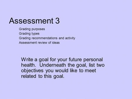 Assessment 3 Write a goal for your future personal health. Underneath the goal, list two objectives you would like to meet related to this goal. Grading.
