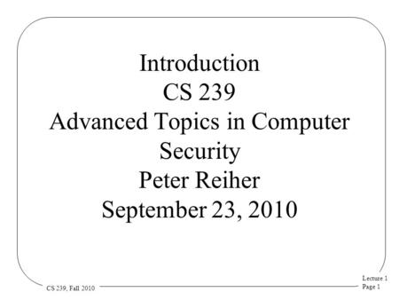 Lecture 1 Page 1 CS 239, Fall 2010 Introduction CS 239 Advanced Topics in Computer Security Peter Reiher September 23, 2010.