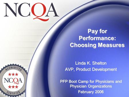 Pay for Performance: Choosing Measures Linda K. Shelton AVP, Product Development PFP Boot Camp for Physicians and Physician Organizations February 2006.