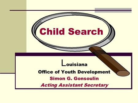 Child Search L ouisiana Office of Youth Development Simon G. Gonsoulin Acting Assistant Secretary.