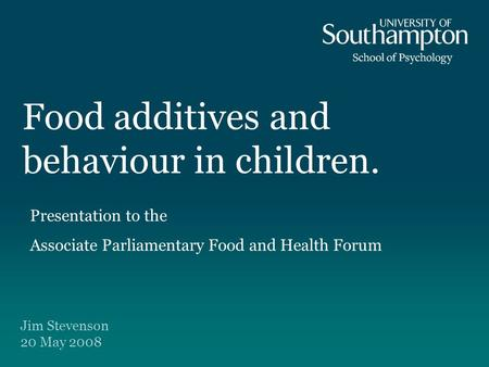 Food additives and behaviour in children. Jim Stevenson 20 May 2008 Presentation to the Associate Parliamentary Food and Health Forum.