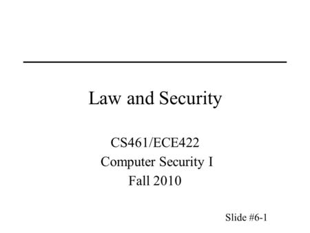 Slide #6-1 Law and Security CS461/ECE422 Computer Security I Fall 2010.