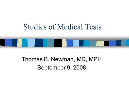 Studies of Medical Tests Thomas B. Newman, MD, MPH September 9, 2008.