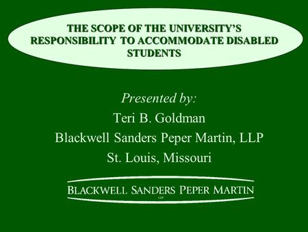 THE SCOPE OF THE UNIVERSITY'S RESPONSIBILITY TO ACCOMMODATE DISABLED STUDENTS Presented by: Teri B. Goldman Blackwell Sanders Peper Martin, LLP St. Louis,