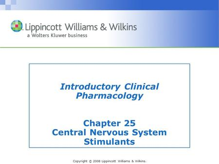 Copyright © 2008 Lippincott Williams & Wilkins. Introductory Clinical Pharmacology Chapter 25 Central Nervous System Stimulants.