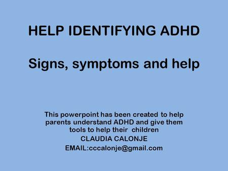 HELP IDENTIFYING ADHD Signs, symptoms and help This powerpoint has been created to help parents understand ADHD and give them tools to help their children.