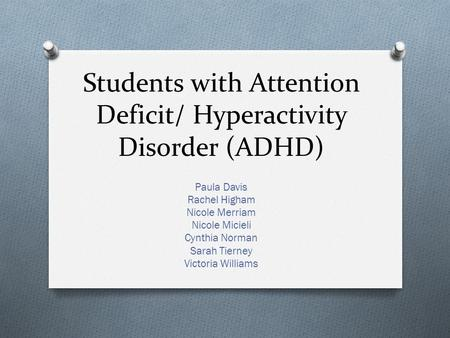 Students with Attention Deficit/ Hyperactivity Disorder (ADHD) Paula Davis Rachel Higham Nicole Merriam Nicole Micieli Cynthia Norman Sarah Tierney Victoria.