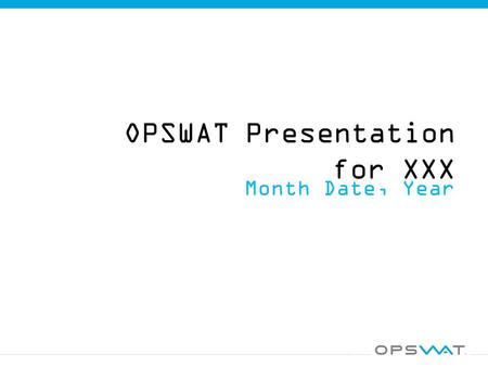 OPSWAT Presentation for XXX Month Date, Year. OPSWAT & ____________ Agenda  Overview of OPSWAT  Multi-scanning with Metascan  Controlling Data Workflow.