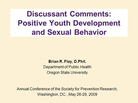 Discussant Comments: Positive Youth Development and Sexual Behavior Brian R. Flay, D.Phil. Department of Public Health Oregon State University Annual Conference.