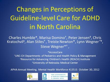 Changes in Perceptions of Guideline-level Care for ADHD in North Carolina Charles Humble*, Marisa Domino †, Peter Jensen ‡, Chris Kratochvil э, Alan Stiles.