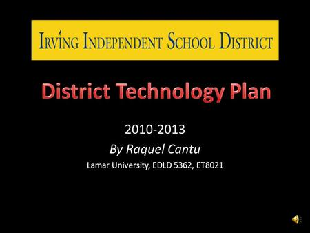 2010-2013 By Raquel Cantu Lamar University, EDLD 5362, ET8021.