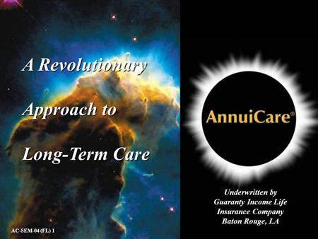 A Revolutionary Approach to Long-Term Care AC-SEM-04 (FL) 1 Underwritten by Guaranty Income Life Insurance Company Baton Rouge, LA.