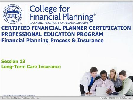 ©2015, College for Financial Planning, all rights reserved. Session 13 Long-Term Care Insurance CERTIFIED FINANCIAL PLANNER CERTIFICATION PROFESSIONAL.