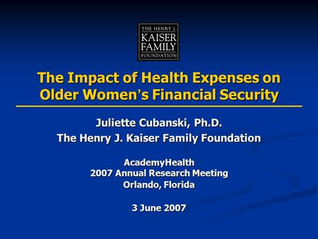 The Impact of Health Expenses on Older Women ' s Financial Security Juliette Cubanski, Ph.D. The Henry J. Kaiser Family Foundation AcademyHealth 2007 Annual.