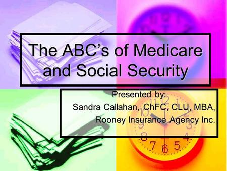 The ABC's of Medicare and Social Security Presented by: Sandra Callahan, ChFC, CLU, MBA, Rooney Insurance Agency Inc.
