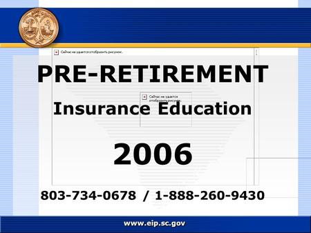 Www.eip.sc.gov PRE-RETIREMENT Insurance Education 2006 803-734-0678 / 1-888-260-9430.