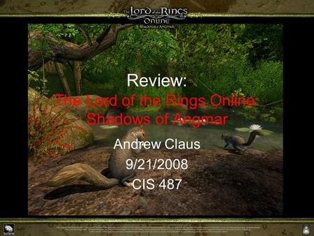 Review: The Lord of the Rings Online: Shadows of Angmar Andrew Claus 9/21/2008 CIS 487.