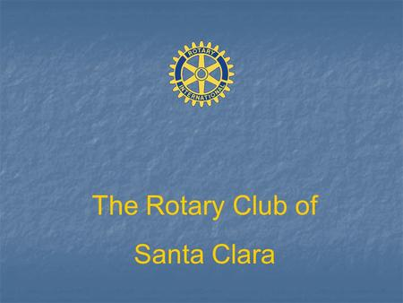 The Rotary Club of Santa Clara. WELCOME TO THE Rotary Club of Santa Clara Chartered August 10, 1936 honored as one of the top service clubs in Santa Clara.