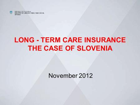 REPUBLIC OF SLOVENIA MINISTRY OF LABOUR, FAMILY AND SOCIAL AFFAIRS LONG - TERM CARE INSURANCE THE CASE OF SLOVENIA November 2012.