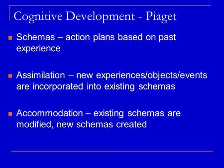 Cognitive Development - Piaget Schemas – action plans based on past experience Assimilation – new experiences/objects/events are incorporated into existing.