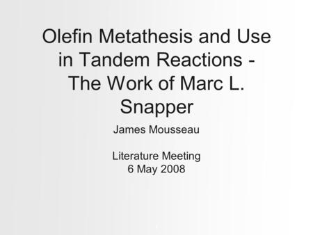 Olefin Metathesis and Use in Tandem Reactions - The Work of Marc L. Snapper James Mousseau Literature Meeting 6 May 2008 1.