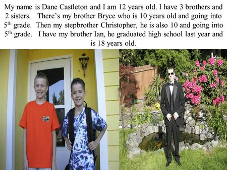My name is Dane Castleton and I am 12 years old. I have 3 brothers and 2 sisters. There's my brother Bryce who is 10 years old and going into 5 th grade.