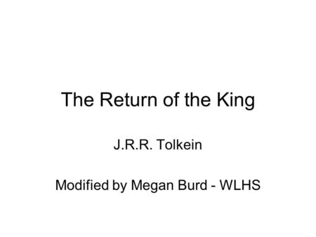 The Return of the King J.R.R. Tolkein Modified by Megan Burd - WLHS.