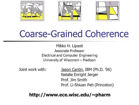 Coarse-Grained Coherence Mikko H. Lipasti Associate Professor Electrical and Computer Engineering University of Wisconsin – Madison Joint work with:Jason.