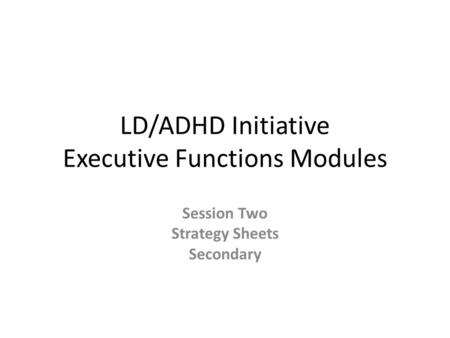 LD/ADHD Initiative Executive Functions Modules Session Two Strategy Sheets Secondary.