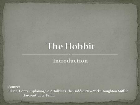Introduction Source: Olsen, Corey. Exploring J.R.R. Tolkien's The Hobbit. New York: Houghton Mifflin Harcourt, 2012. Print.