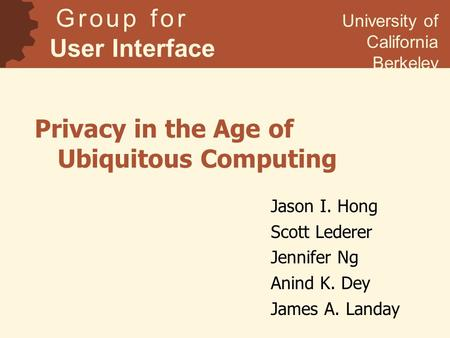 Privacy in the Age of Ubiquitous Computing Jason I. Hong Scott Lederer Jennifer Ng Anind K. Dey James A. Landay G r o u p f o r User Interface Research.