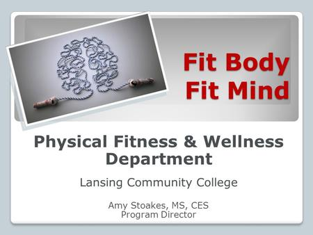 Fit Body Fit Mind Physical Fitness & Wellness Department Lansing Community College Amy Stoakes, MS, CES Program Director.