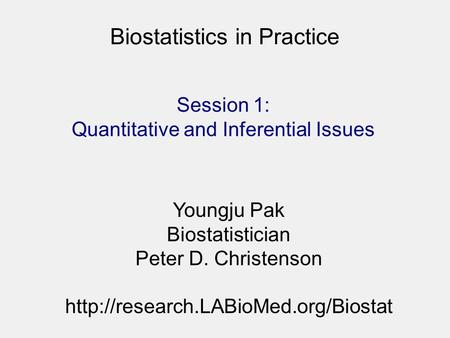 Biostatistics in Practice Youngju Pak Biostatistician Peter D. Christenson  Session 1: Quantitative and Inferential.