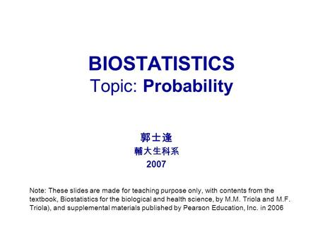 BIOSTATISTICS Topic: Probability 郭士逢 輔大生科系 2007 Note: These slides are made for teaching purpose only, with contents from the textbook, Biostatistics for.