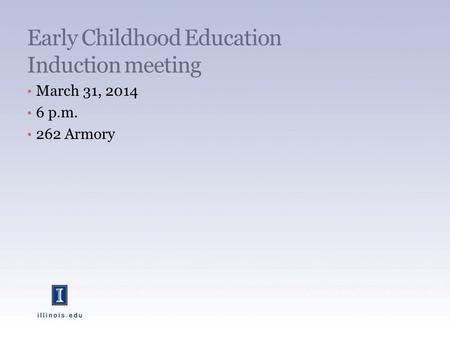 Early Childhood Education Induction meeting March 31, 2014 6 p.m. 262 Armory.