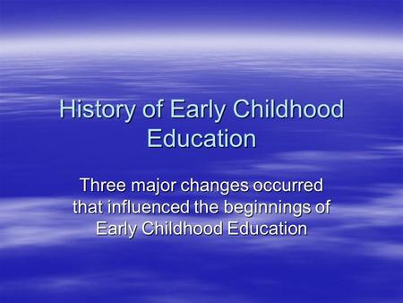 History of Early Childhood Education Three major changes occurred that influenced the beginnings of Early Childhood Education.