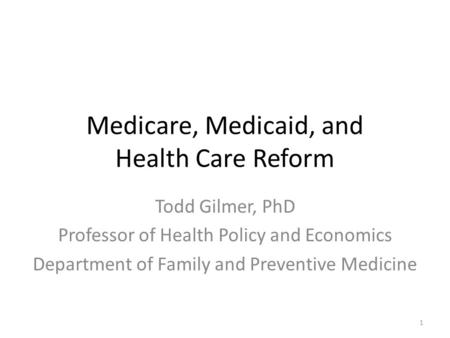 Medicare, Medicaid, and Health Care Reform Todd Gilmer, PhD Professor of Health Policy and Economics Department of Family and Preventive Medicine 1.