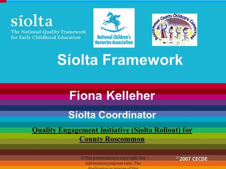 Síolta Framework Fiona Kelleher Síolta Coordinator Quality Engagement Initiative (Síolta Rollout) for County Roscommon ©This presentation is copyright.