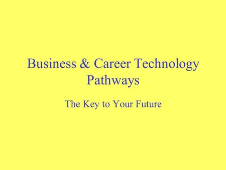 Business & Career Technology Pathways The Key to Your Future.