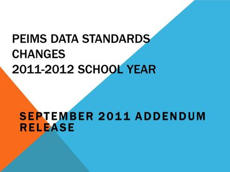 PEIMS DATA STANDARDS CHANGES 2011-2012 SCHOOL YEAR SEPTEMBER 2011 ADDENDUM RELEASE.